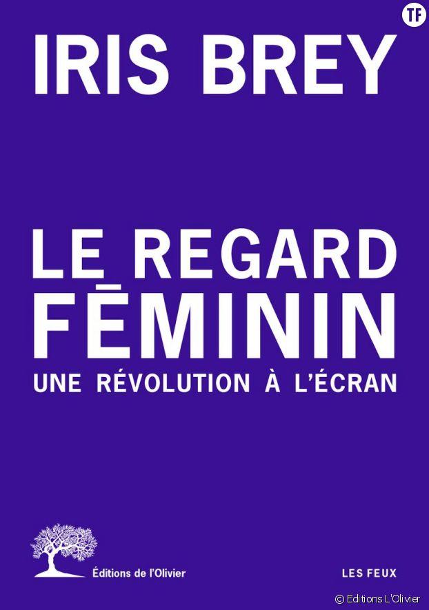 Le regard féminin, une révolution à l'écran d'Iris Brey