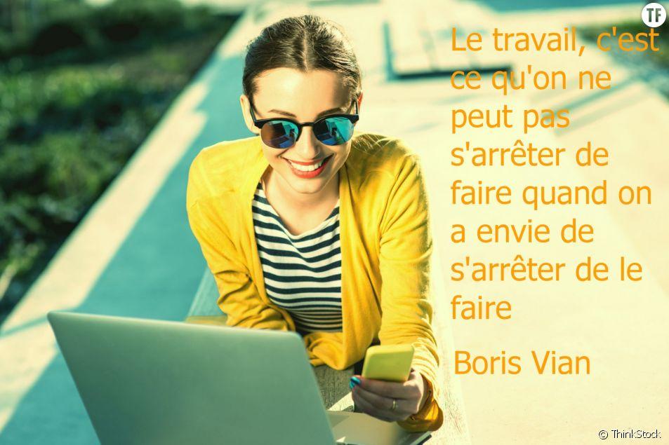 """""""Le travail, c'est ce qu'on ne peut pas s'arrêter de faire quand on a envie de s'arrêter de le faire"""" Boris Vian"""