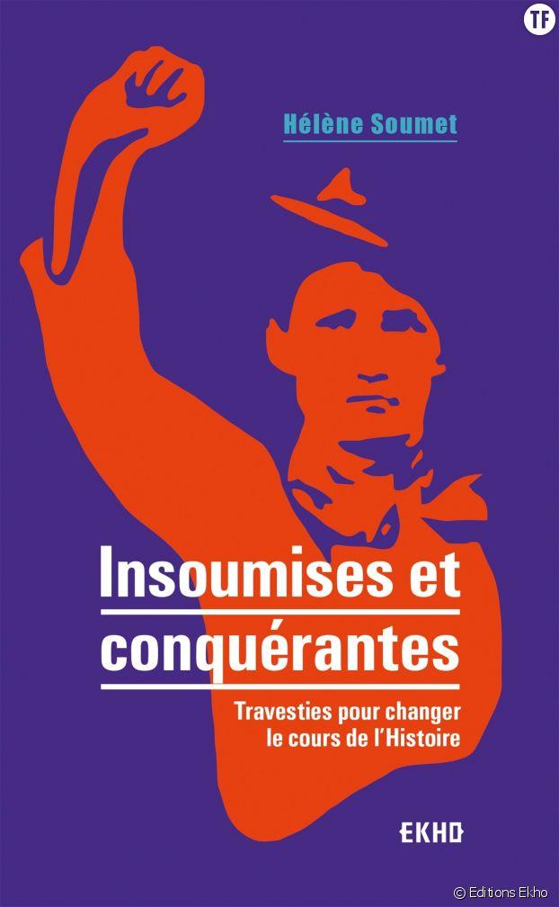 """""""Insoumises et conquérantes"""", le captivant essai de Hélène Soumet sur celles qui se sont travesties pour (sur)vivre."""